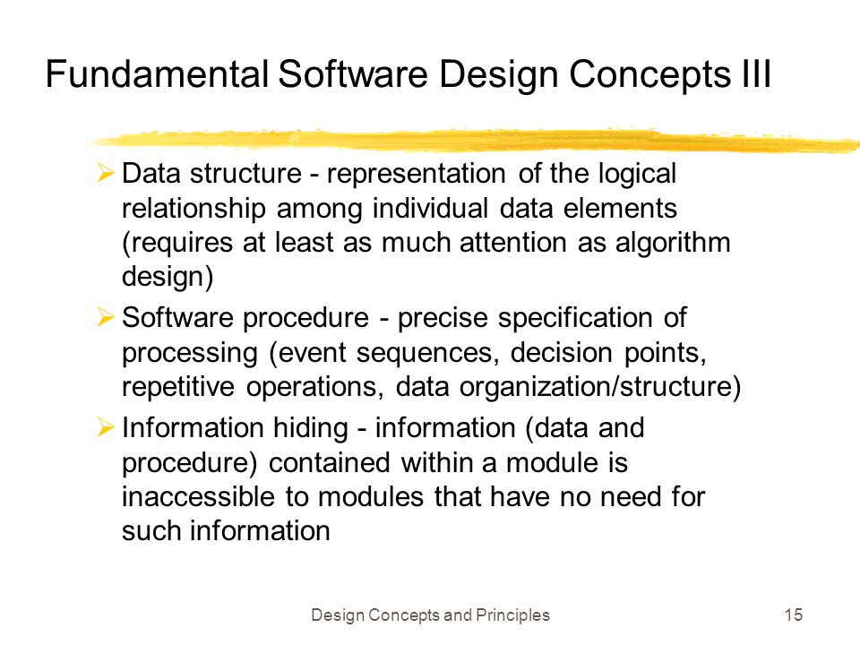 Design Concepts and Principles15 Fundamental Software Design Concepts III  Data structure - representation of the logical relationship among individu