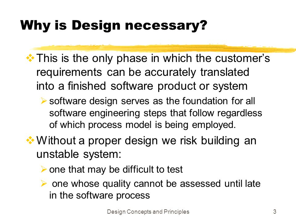Design Concepts and Principles3 Why is Design necessary?  This is the only phase in which the customer's requirements can be accurately translated in