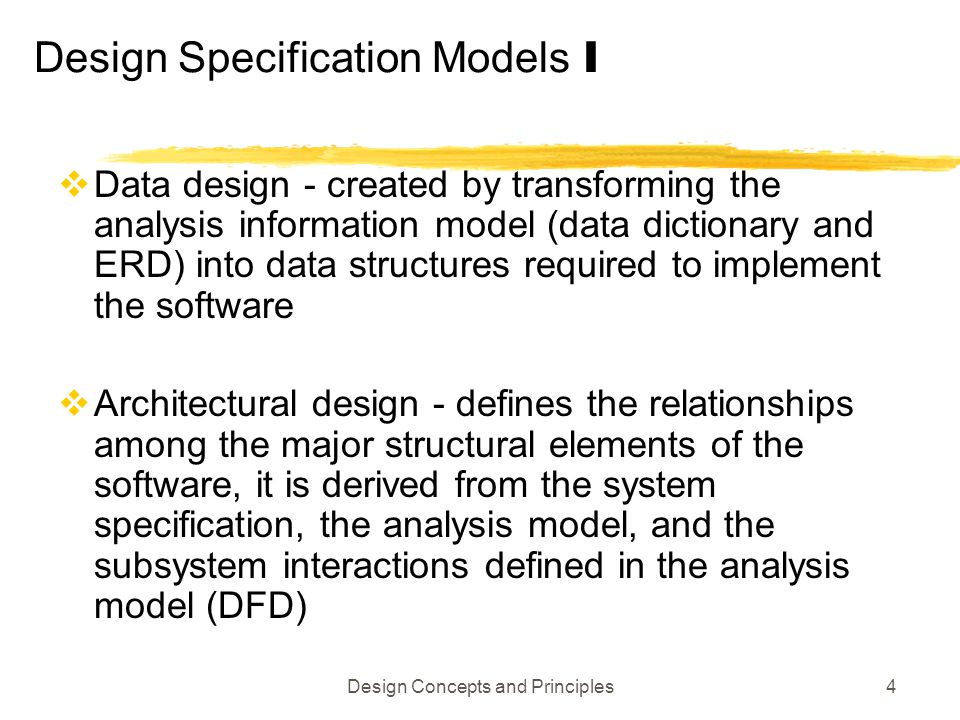 Design Concepts and Principles4 Design Specification Models I  Data design - created by transforming the analysis information model (data dictionary