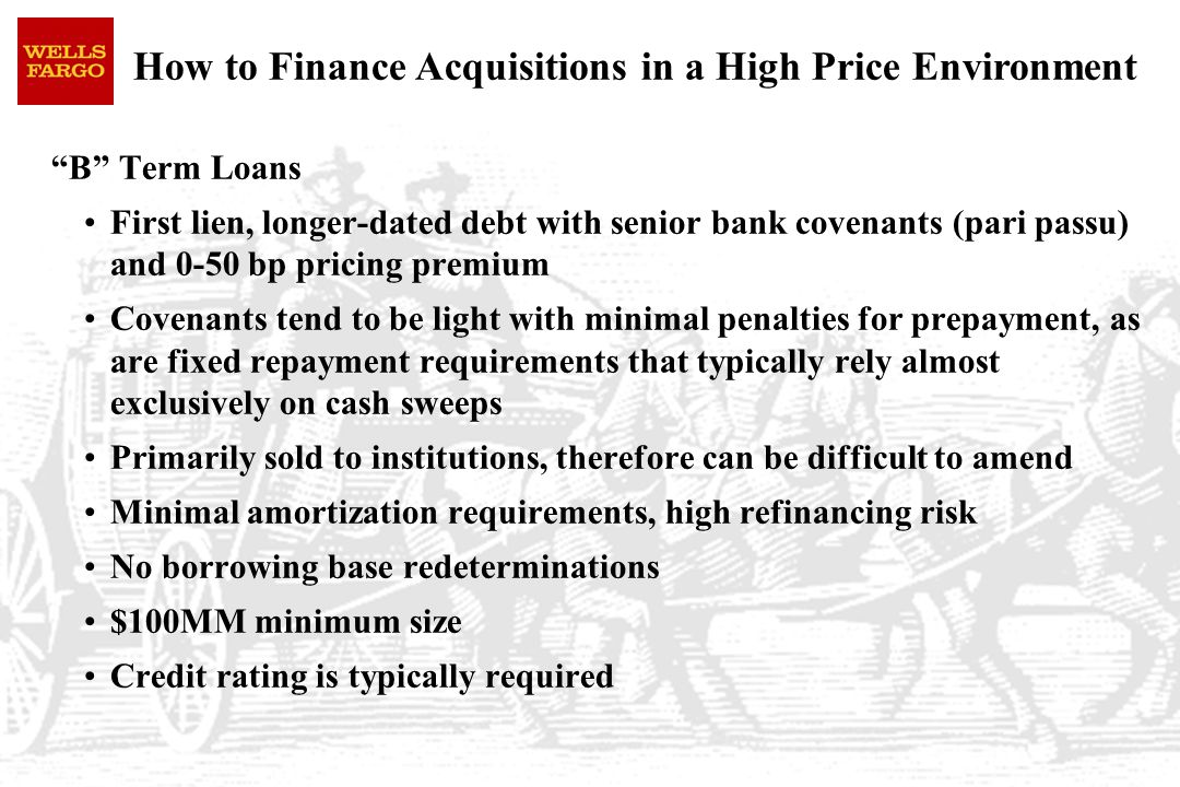 How to Finance Acquisitions in a High Price Environment B Term Loans First lien, longer-dated debt with senior bank covenants (pari passu) and 0-50 bp pricing premium Covenants tend to be light with minimal penalties for prepayment, as are fixed repayment requirements that typically rely almost exclusively on cash sweeps Primarily sold to institutions, therefore can be difficult to amend Minimal amortization requirements, high refinancing risk No borrowing base redeterminations $100MM minimum size Credit rating is typically required