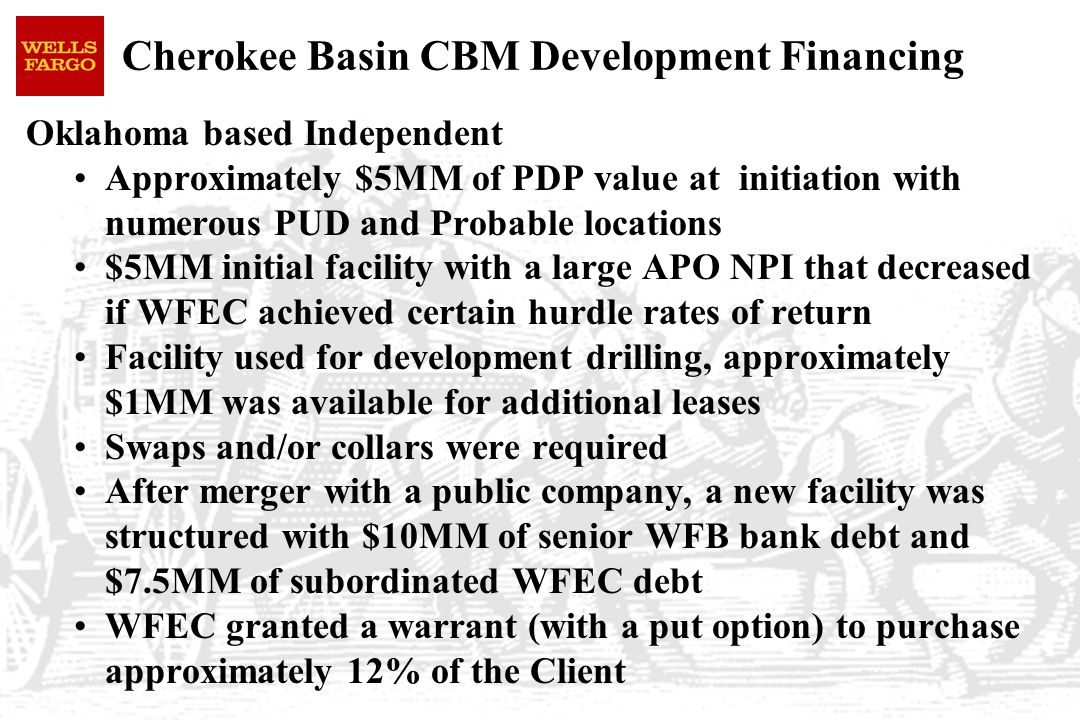 Oklahoma based Independent Approximately $5MM of PDP value at initiation with numerous PUD and Probable locations $5MM initial facility with a large APO NPI that decreased if WFEC achieved certain hurdle rates of return Facility used for development drilling, approximately $1MM was available for additional leases Swaps and/or collars were required After merger with a public company, a new facility was structured with $10MM of senior WFB bank debt and $7.5MM of subordinated WFEC debt WFEC granted a warrant (with a put option) to purchase approximately 12% of the Client Cherokee Basin CBM Development Financing