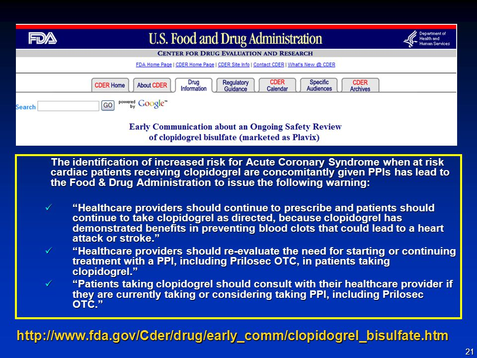 21 http://www.fda.gov/Cder/drug/early_comm/clopidogrel_bisulfate.htm The identification of increased risk for Acute Coronary Syndrome when at risk cardiac patients receiving clopidogrel are concomitantly given PPIs has lead to the Food & Drug Administration to issue the following warning: Healthcare providers should continue to prescribe and patients should continue to take clopidogrel as directed, because clopidogrel has demonstrated benefits in preventing blood clots that could lead to a heart attack or stroke. Healthcare providers should continue to prescribe and patients should continue to take clopidogrel as directed, because clopidogrel has demonstrated benefits in preventing blood clots that could lead to a heart attack or stroke. Healthcare providers should re-evaluate the need for starting or continuing treatment with a PPI, including Prilosec OTC, in patients taking clopidogrel. Healthcare providers should re-evaluate the need for starting or continuing treatment with a PPI, including Prilosec OTC, in patients taking clopidogrel. Patients taking clopidogrel should consult with their healthcare provider if they are currently taking or considering taking PPI, including Prilosec OTC. Patients taking clopidogrel should consult with their healthcare provider if they are currently taking or considering taking PPI, including Prilosec OTC.