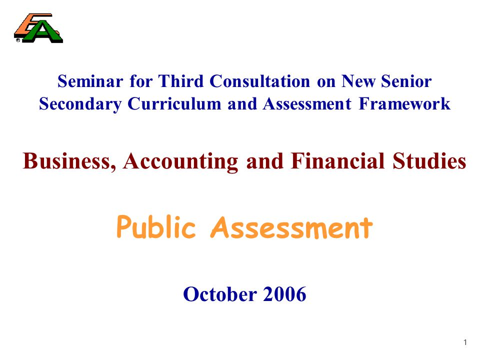 1 Seminar for Third Consultation on New Senior Secondary Curriculum and Assessment Framework Business, Accounting and Financial Studies Public Assessment October 2006