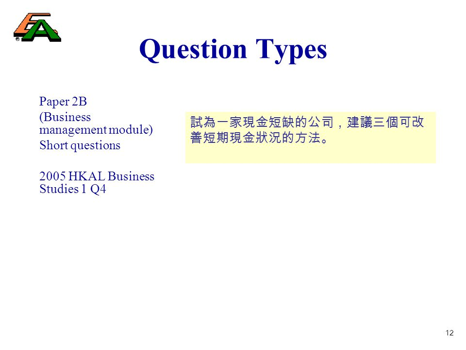 12 Question Types Paper 2B (Business management module) Short questions 2005 HKAL Business Studies 1 Q4 試為一家現金短缺的公司,建議三個可改 善短期現金狀況的方法。