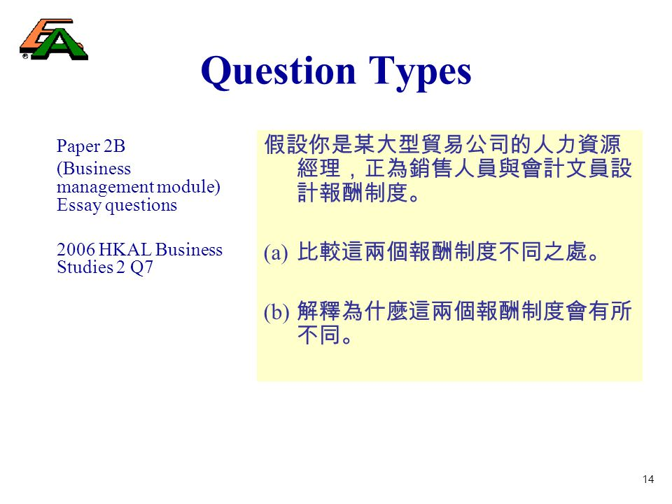 14 Question Types Paper 2B (Business management module) Essay questions 2006 HKAL Business Studies 2 Q7 假設你是某大型貿易公司的人力資源 經理,正為銷售人員與會計文員設 計報酬制度。 (a) 比較