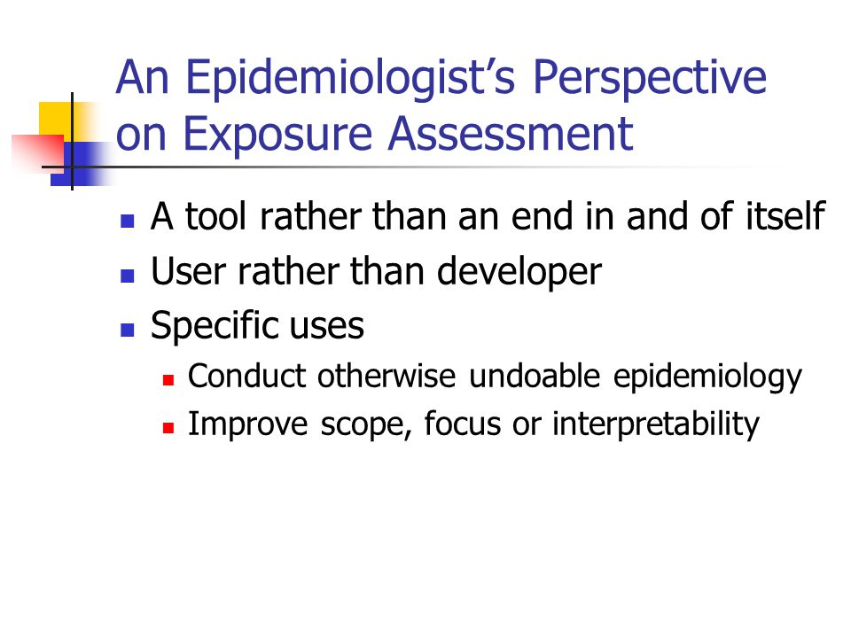 An Epidemiologist's Perspective on Exposure Assessment A tool rather than an end in and of itself User rather than developer Specific uses Conduct otherwise undoable epidemiology Improve scope, focus or interpretability