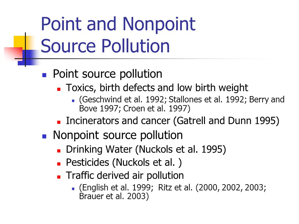 Point and Nonpoint Source Pollution Point source pollution Toxics, birth defects and low birth weight (Geschwind et al.