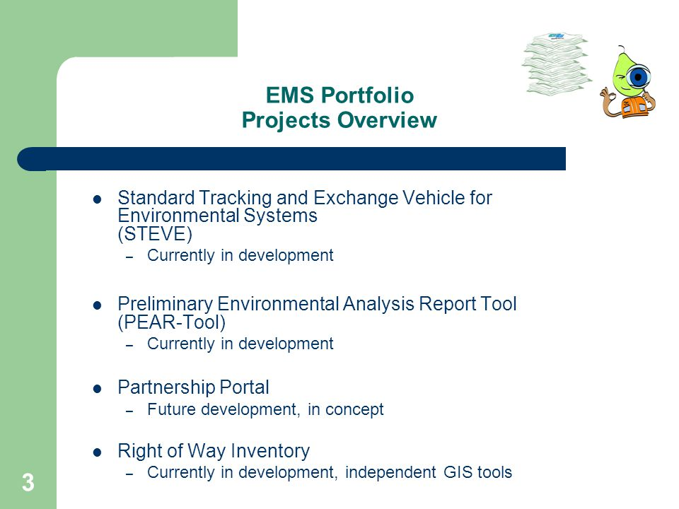 3 EMS Portfolio Projects Overview Standard Tracking and Exchange Vehicle for Environmental Systems (STEVE) – Currently in development Preliminary Environmental Analysis Report Tool (PEAR-Tool) – Currently in development Partnership Portal – Future development, in concept Right of Way Inventory – Currently in development, independent GIS tools
