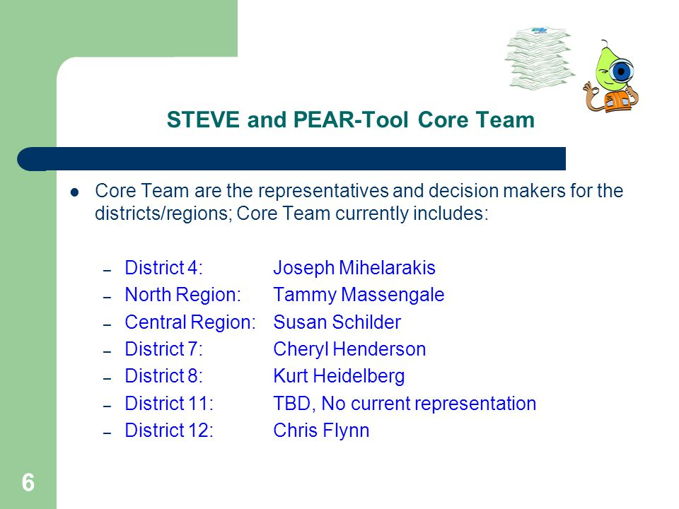 6 STEVE and PEAR-Tool Core Team Core Team are the representatives and decision makers for the districts/regions; Core Team currently includes: – District 4: Joseph Mihelarakis – North Region: Tammy Massengale – Central Region: Susan Schilder – District 7: Cheryl Henderson – District 8: Kurt Heidelberg – District 11: TBD, No current representation – District 12: Chris Flynn