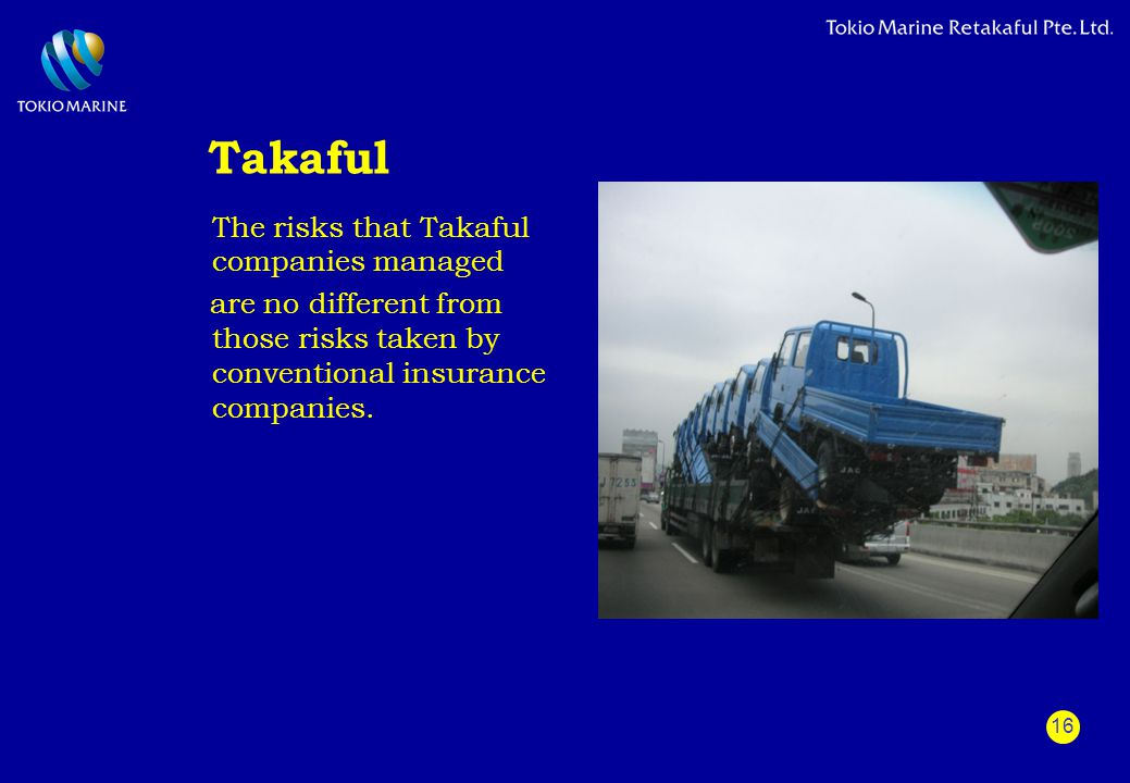16 Takaful The risks that Takaful companies managed are no different from those risks taken by conventional insurance companies.