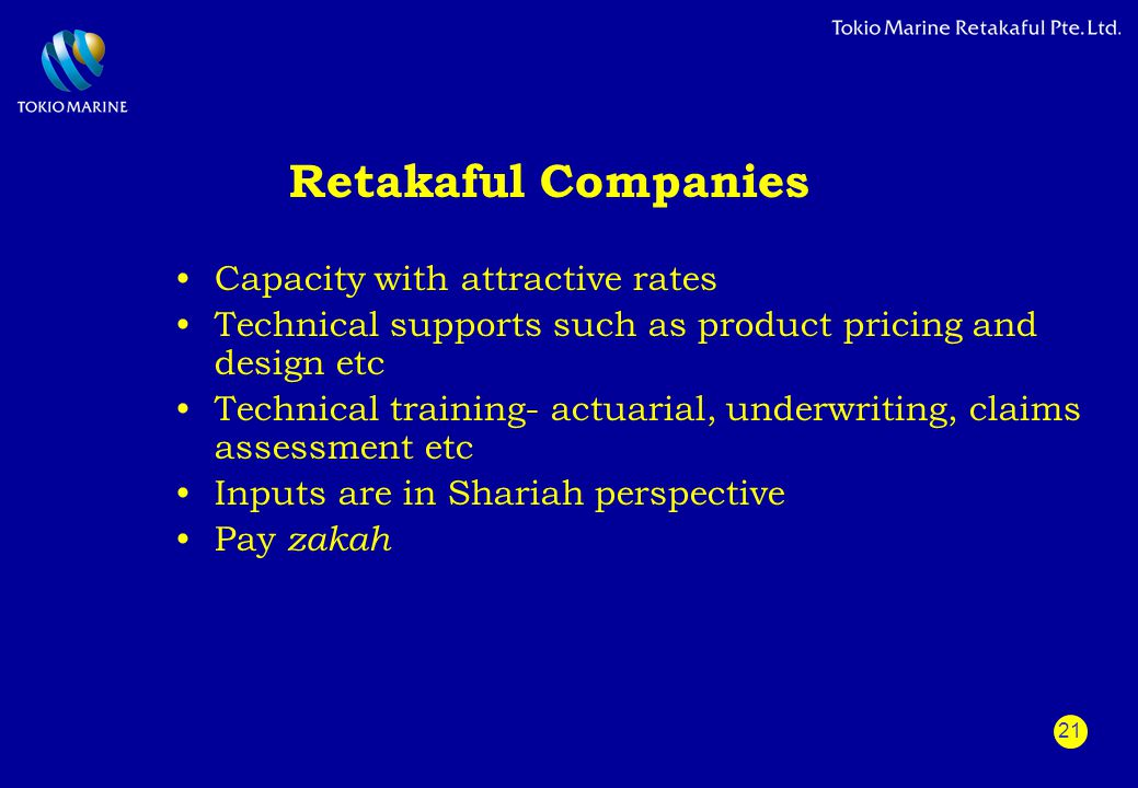 21 Retakaful Companies Capacity with attractive rates Technical supports such as product pricing and design etc Technical training- actuarial, underwr