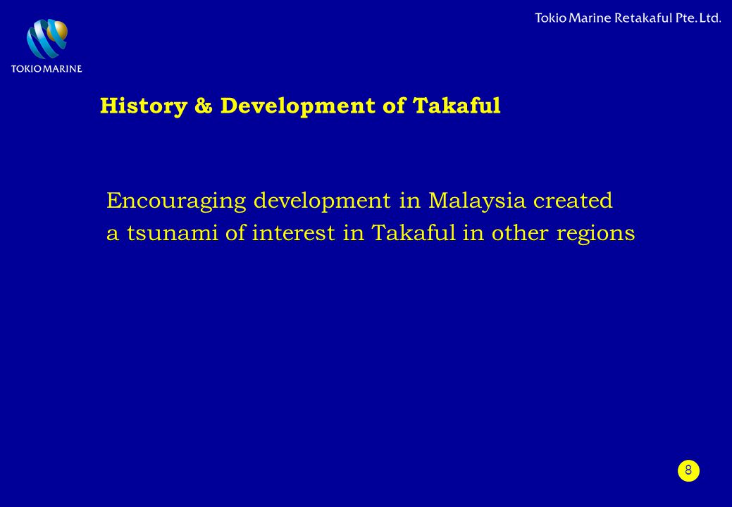 8 History & Development of Takaful Encouraging development in Malaysia created a tsunami of interest in Takaful in other regions