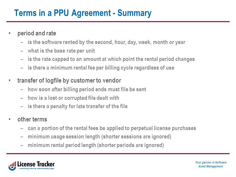 Your partner in Software Asset Management Terms in a PPU Agreement - Summary period and rate – is the software rented by the second, hour, day, week, month or year – what is the base rate per unit – is the rate capped to an amount at which point the rental period changes – is there a minimum rental fee per billing cycle regardless of use transfer of logfile by customer to vendor – how soon after billing period ends must file be sent – how is a lost or corrupted file dealt with – is there a penalty for late transfer of the file other terms – can a portion of the rental fees be applied to perpetual license purchases – minimum usage session length (shorter sessions are ignored) – minimum rental period length (shorter periods are ignored)