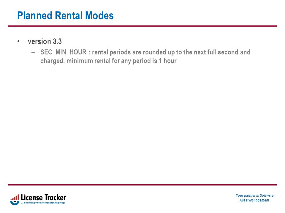 Your partner in Software Asset Management Planned Rental Modes version 3.3 – SEC_MIN_HOUR : rental periods are rounded up to the next full second and charged, minimum rental for any period is 1 hour