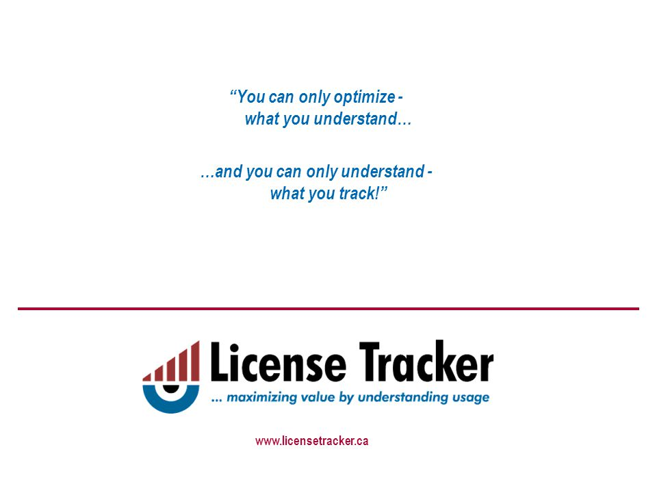 You can only optimize - what you understand… …and you can only understand - what you track! www.licensetracker.ca