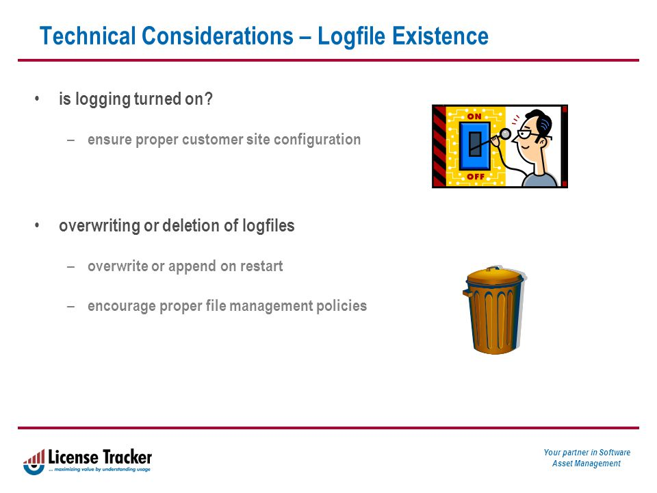 Your partner in Software Asset Management Technical Considerations – Logfile Existence is logging turned on.