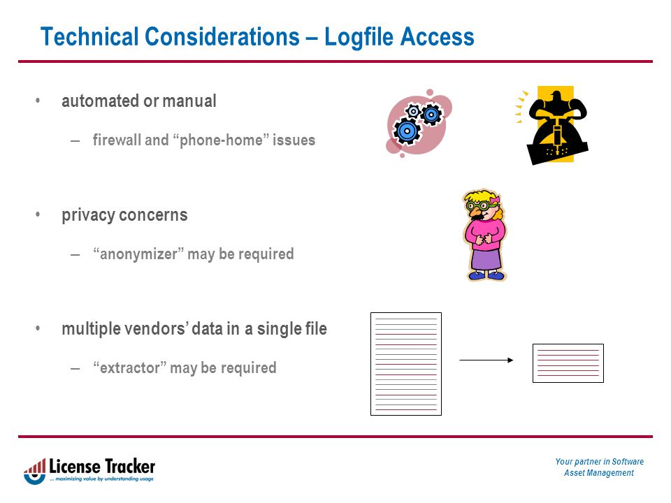 Your partner in Software Asset Management Technical Considerations – Logfile Access automated or manual – firewall and phone-home issues privacy concerns – anonymizer may be required multiple vendors' data in a single file – extractor may be required