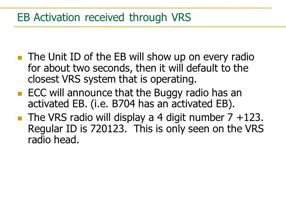 EB Activation received through VRS The Unit ID of the EB will show up on every radio for about two seconds, then it will default to the closest VRS system that is operating.