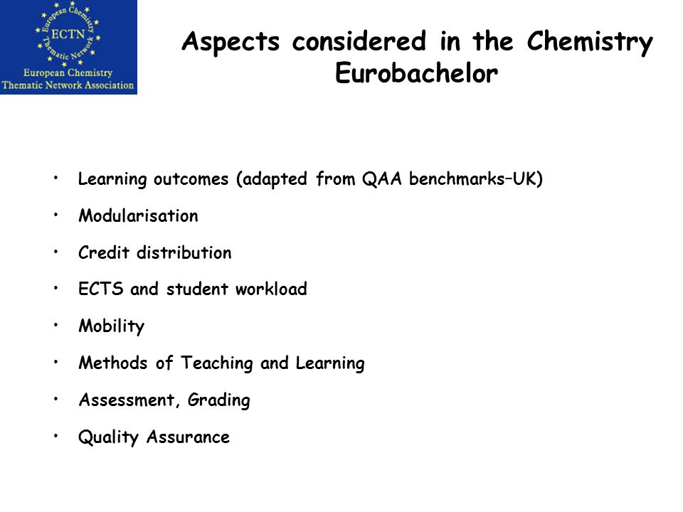 Aspects considered in the Chemistry Eurobachelor Learning outcomes (adapted from QAA benchmarks–UK) Modularisation Credit distribution ECTS and student workload Mobility Methods of Teaching and Learning Assessment, Grading Quality Assurance
