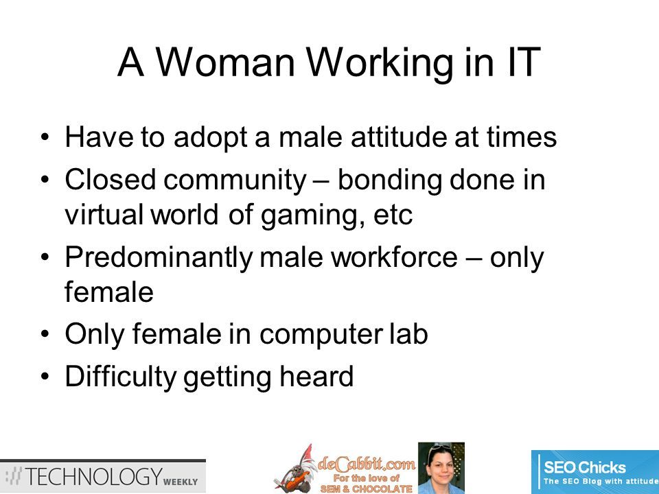 A Woman Working in IT Have to adopt a male attitude at times Closed community – bonding done in virtual world of gaming, etc Predominantly male workforce – only female Only female in computer lab Difficulty getting heard