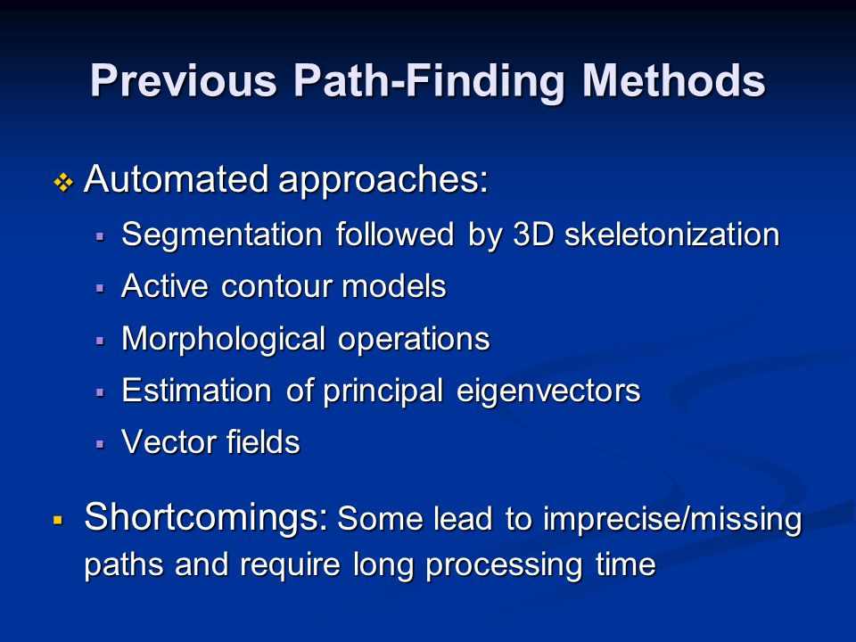 Previous Path-Finding Methods  Automated approaches:  Segmentation followed by 3D skeletonization  Active contour models  Morphological operations  Estimation of principal eigenvectors  Vector fields  Shortcomings: Some lead to imprecise/missing paths and require long processing time