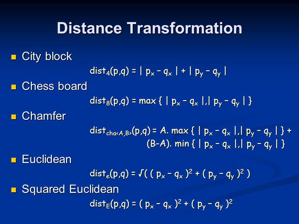 Distance Transformation City block City block dist 4 (p,q) = | p x – q x | + | p y – q y | dist 4 (p,q) = | p x – q x | + | p y – q y | Chess board Chess board dist 8 (p,q) = max { | p x – q x |,| p y – q y | } dist 8 (p,q) = max { | p x – q x |,| p y – q y | } Chamfer Chamfer dist cha (p,q) = A.