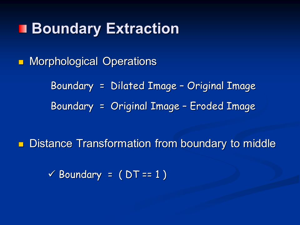 Boundary Extraction Boundary Extraction Morphological Operations Morphological Operations Boundary = Dilated Image – Original Image Boundary = Dilated Image – Original Image Boundary = Original Image – Eroded Image Boundary = Original Image – Eroded Image Distance Transformation from boundary to middle Distance Transformation from boundary to middle Boundary = ( DT == 1 ) Boundary = ( DT == 1 )