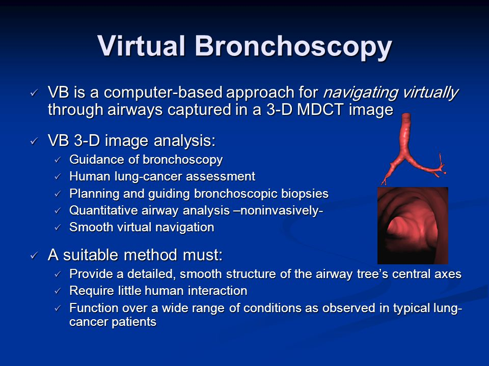 Virtual Bronchoscopy VB is a computer-based approach for navigating virtually through airways captured in a 3-D MDCT image VB is a computer-based approach for navigating virtually through airways captured in a 3-D MDCT image VB 3-D image analysis: VB 3-D image analysis: Guidance of bronchoscopy Guidance of bronchoscopy Human lung-cancer assessment Human lung-cancer assessment Planning and guiding bronchoscopic biopsies Planning and guiding bronchoscopic biopsies Quantitative airway analysis –noninvasively- Quantitative airway analysis –noninvasively- Smooth virtual navigation Smooth virtual navigation A suitable method must: A suitable method must: Provide a detailed, smooth structure of the airway tree's central axes Provide a detailed, smooth structure of the airway tree's central axes Require little human interaction Require little human interaction Function over a wide range of conditions as observed in typical lung- cancer patients Function over a wide range of conditions as observed in typical lung- cancer patients