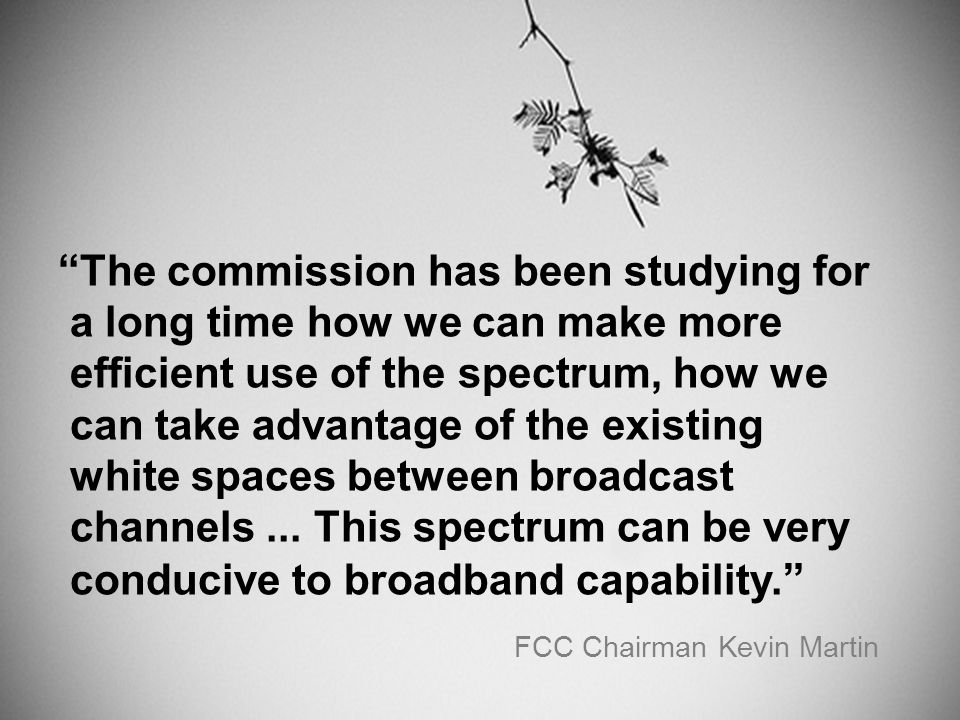 The commission has been studying for a long time how we can make more efficient use of the spectrum, how we can take advantage of the existing white spaces between broadcast channels...