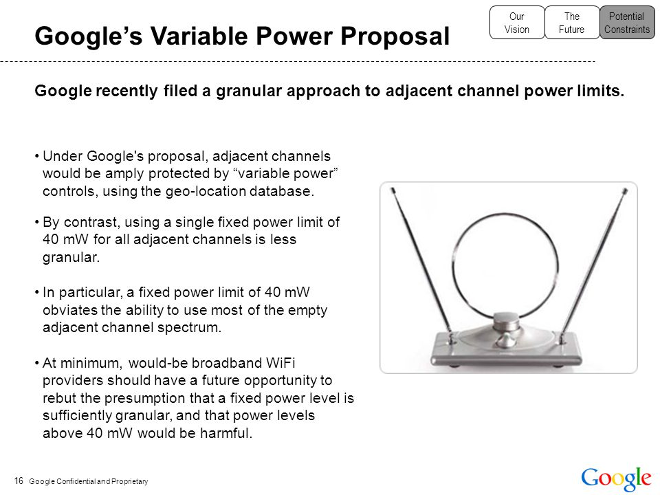 Google Confidential and Proprietary 16 Google's Variable Power Proposal Under Google s proposal, adjacent channels would be amply protected by variable power controls, using the geo-location database.