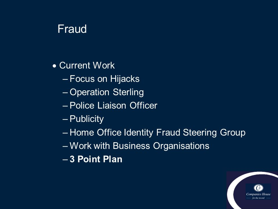 Fraud  Current Work –Focus on Hijacks –Operation Sterling –Police Liaison Officer –Publicity –Home Office Identity Fraud Steering Group –Work with Bu