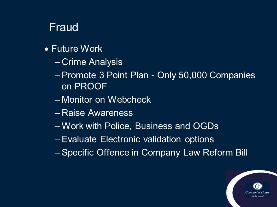 Fraud  Future Work –Crime Analysis –Promote 3 Point Plan - Only 50,000 Companies on PROOF –Monitor on Webcheck –Raise Awareness –Work with Police, Bu