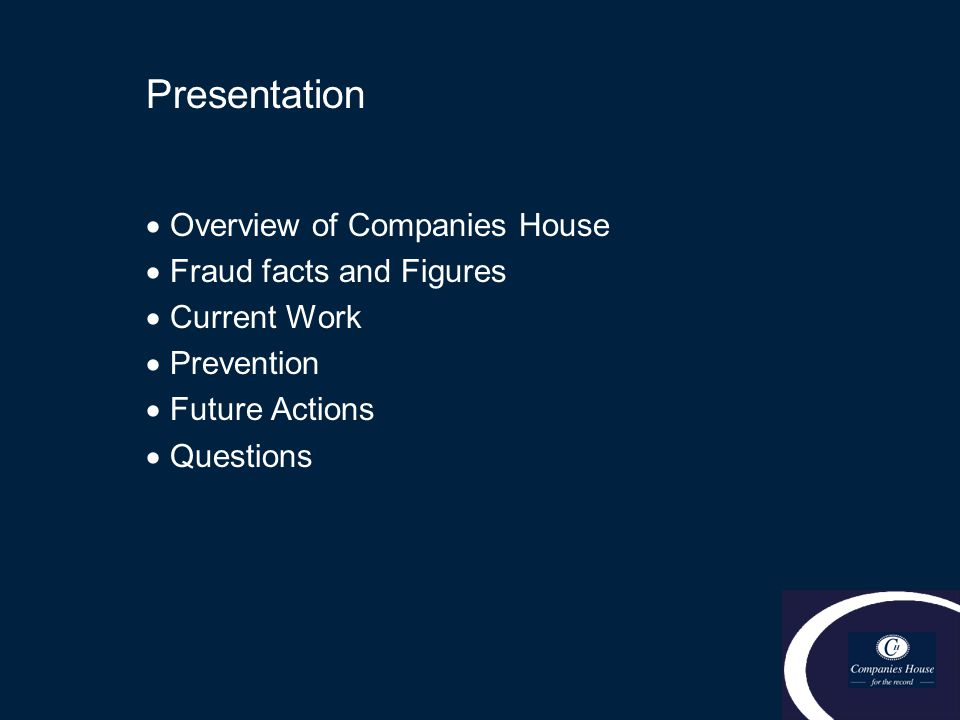 Presentation  Overview of Companies House  Fraud facts and Figures  Current Work  Prevention  Future Actions  Questions