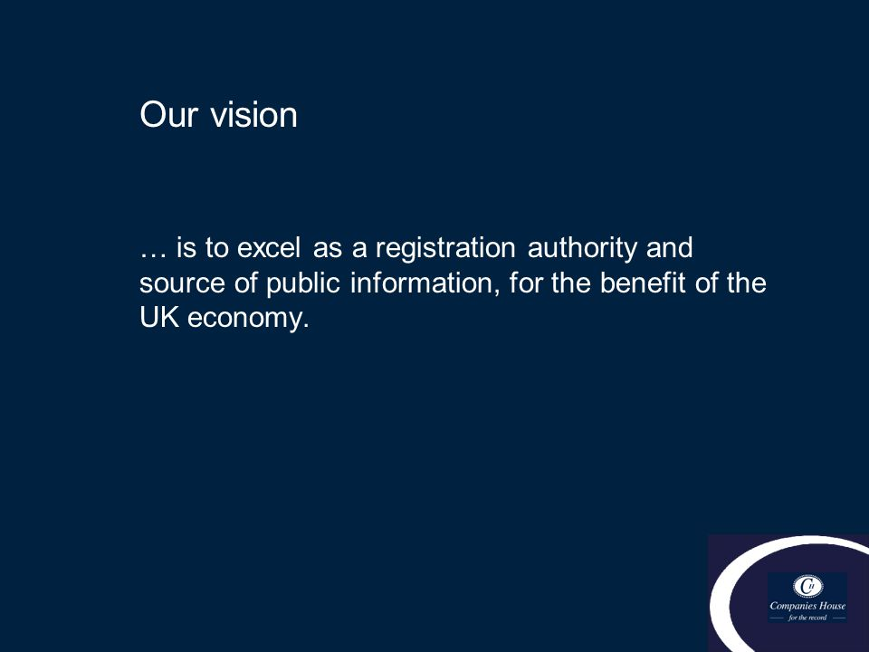 Our vision … is to excel as a registration authority and source of public information, for the benefit of the UK economy.
