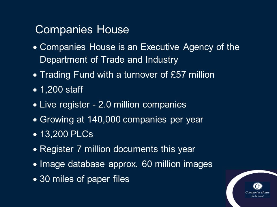 Companies House  Companies House is an Executive Agency of the Department of Trade and Industry  Trading Fund with a turnover of £57 million  1,200