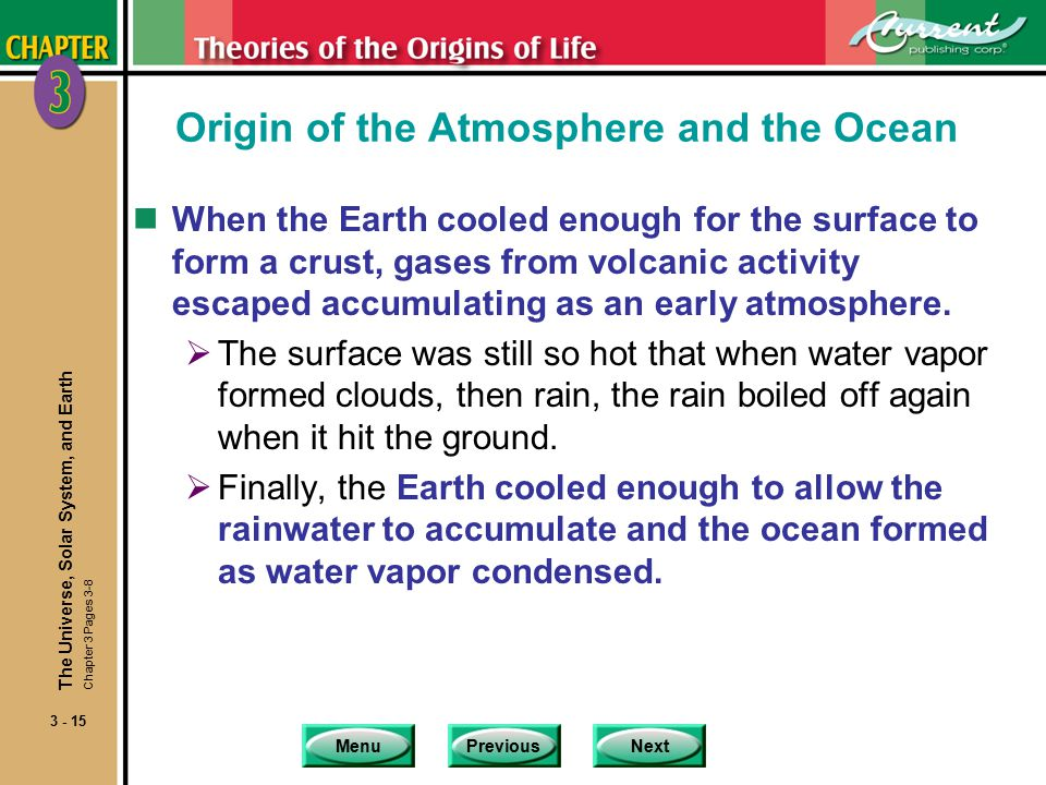 MenuPreviousNext 3 - 15 Origin of the Atmosphere and the Ocean nWhen the Earth cooled enough for the surface to form a crust, gases from volcanic activity escaped accumulating as an early atmosphere.