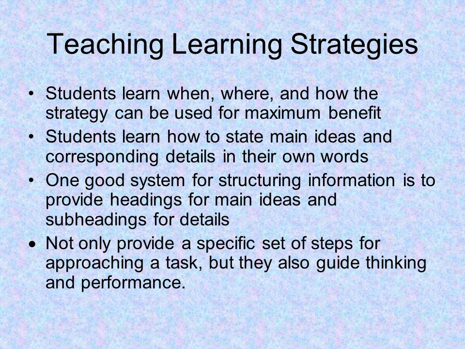 Teaching Learning Strategies Students learn when, where, and how the strategy can be used for maximum benefit Students learn how to state main ideas a