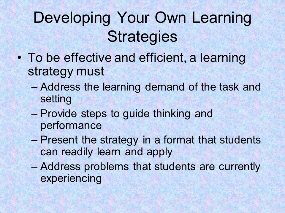 Developing Your Own Learning Strategies To be effective and efficient, a learning strategy must –Address the learning demand of the task and setting –