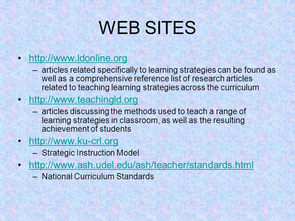 WEB SITES http://www.ldonline.org –articles related specifically to learning strategies can be found as well as a comprehensive reference list of rese