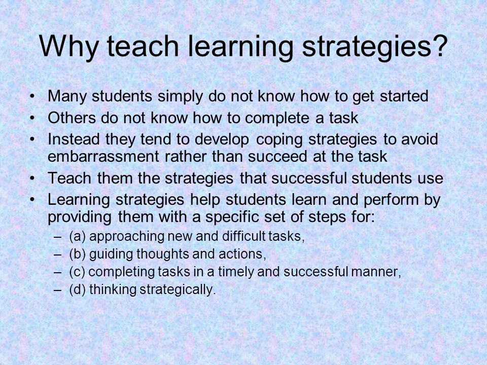 Why teach learning strategies? Many students simply do not know how to get started Others do not know how to complete a task Instead they tend to deve