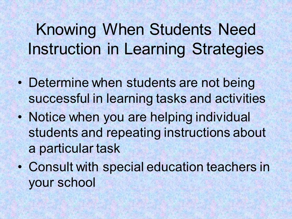 Knowing When Students Need Instruction in Learning Strategies Determine when students are not being successful in learning tasks and activities Notice