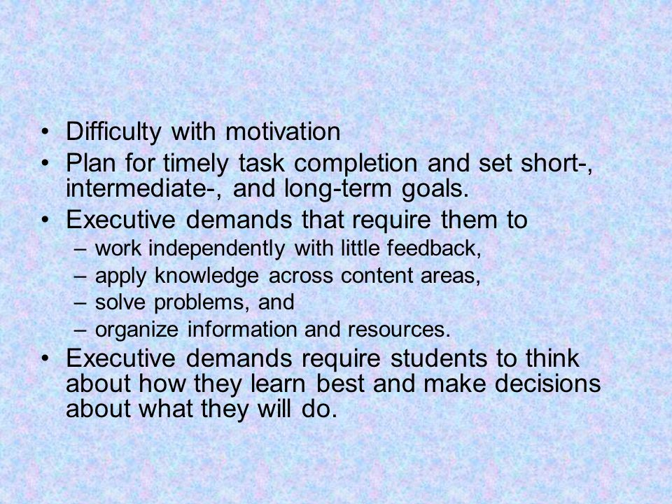 Difficulty with motivation Plan for timely task completion and set short-, intermediate-, and long-term goals. Executive demands that require them to