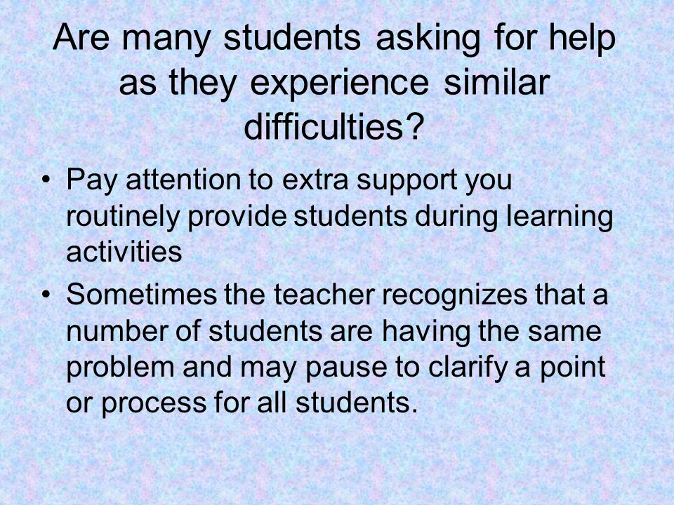 Are many students asking for help as they experience similar difficulties? Pay attention to extra support you routinely provide students during learni