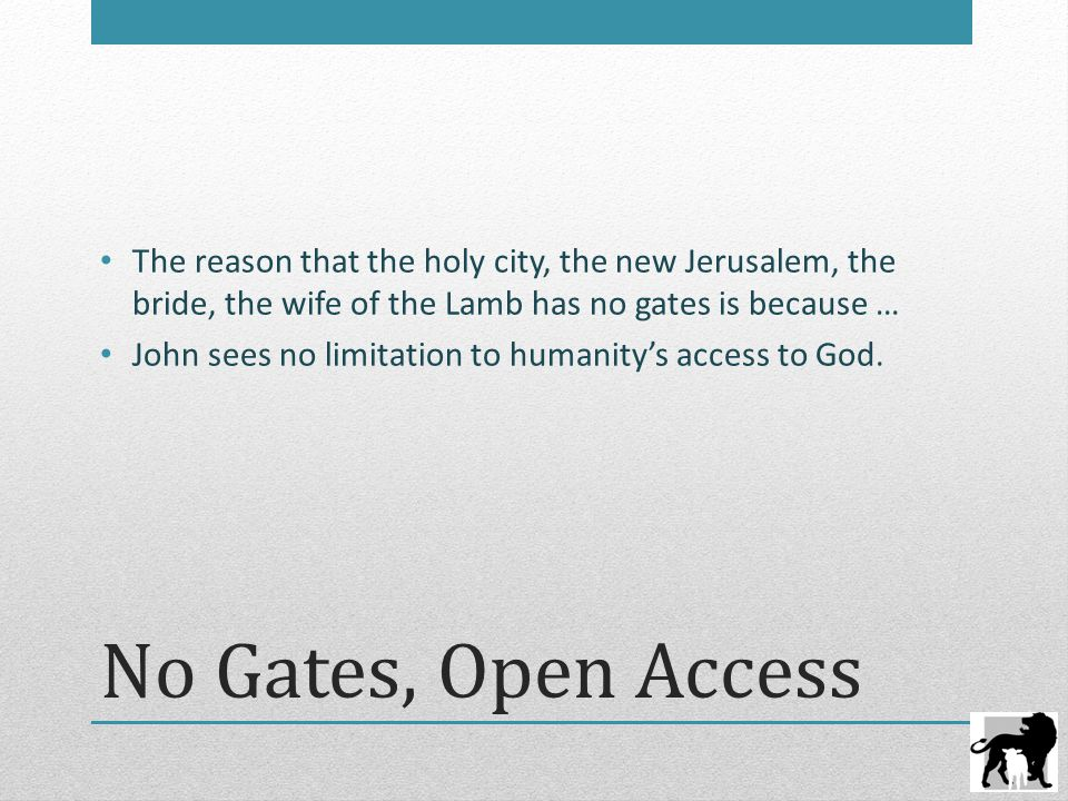 No Gates, Open Access The reason that the holy city, the new Jerusalem, the bride, the wife of the Lamb has no gates is because … John sees no limitat