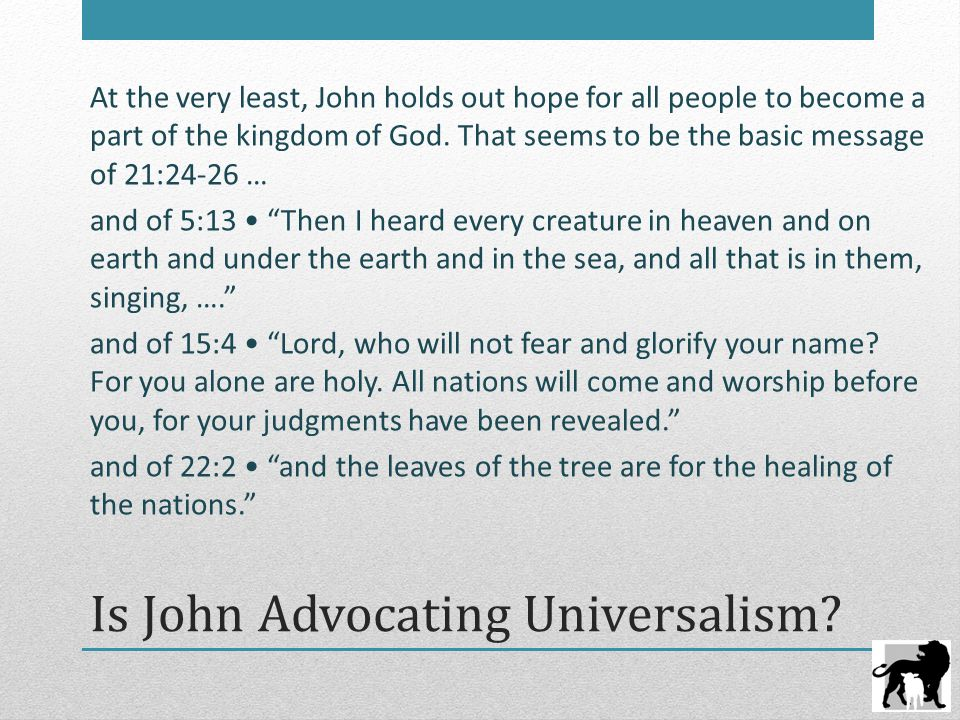 Is John Advocating Universalism? At the very least, John holds out hope for all people to become a part of the kingdom of God. That seems to be the ba