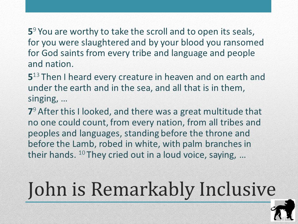 John is Remarkably Inclusive 5 9 You are worthy to take the scroll and to open its seals, for you were slaughtered and by your blood you ransomed for God saints from every tribe and language and people and nation.