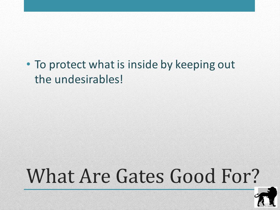 What Are Gates Good For To protect what is inside by keeping out the undesirables!