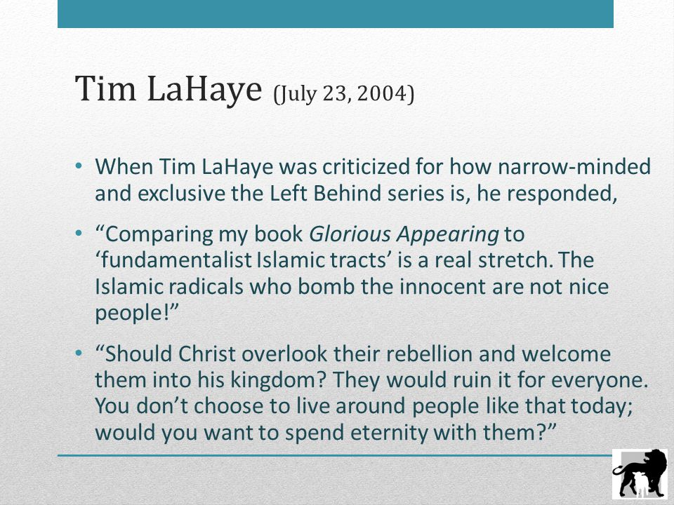 Tim LaHaye (July 23, 2004) When Tim LaHaye was criticized for how narrow-minded and exclusive the Left Behind series is, he responded, Comparing my book Glorious Appearing to 'fundamentalist Islamic tracts' is a real stretch.