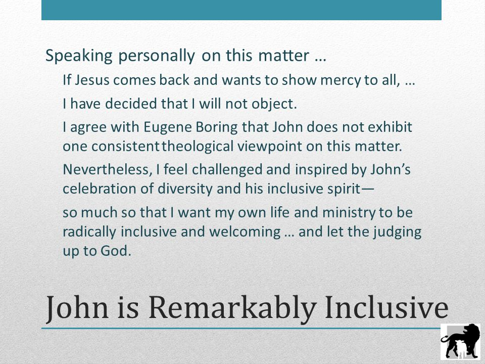 John is Remarkably Inclusive Speaking personally on this matter … If Jesus comes back and wants to show mercy to all, … I have decided that I will not object.