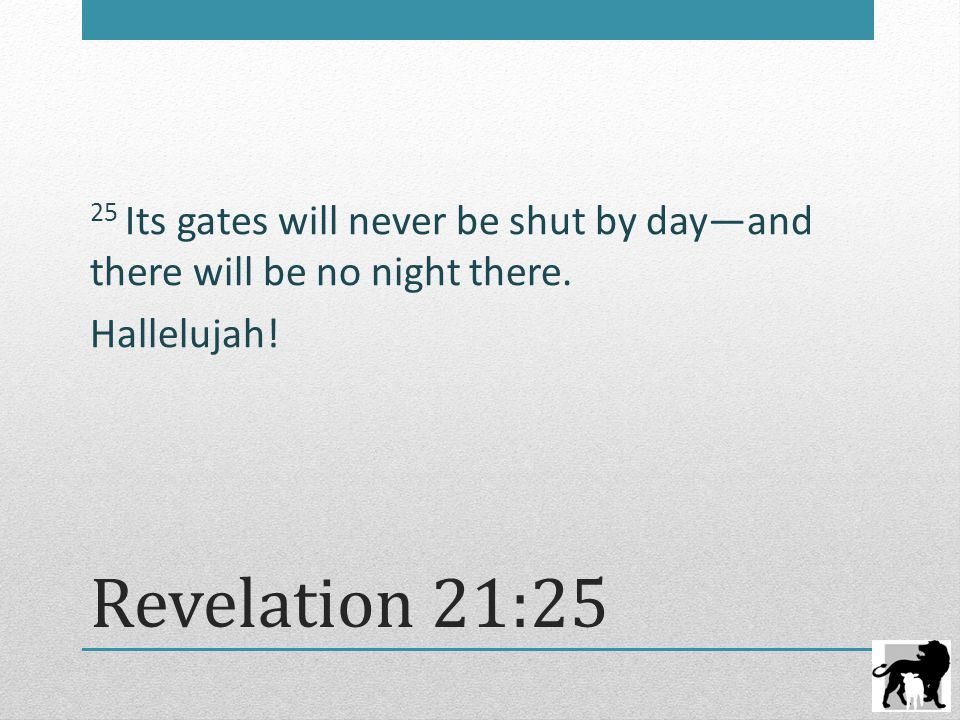 Revelation 21:25 25 Its gates will never be shut by day—and there will be no night there. Hallelujah!